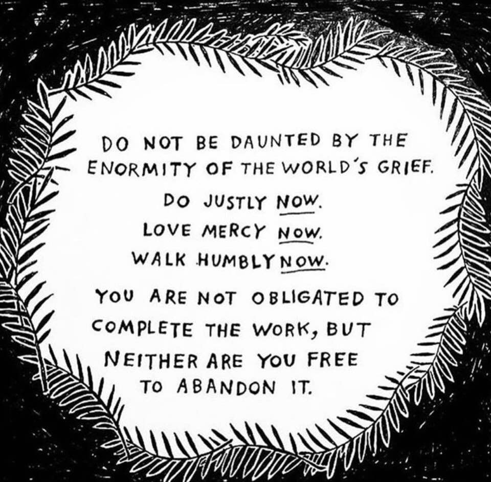 Do not be daunted by the enormity of the world's grief. Do justly now. Love mercy now. Walk humbly now. You are not obligated to complete the work, but neither are you free to abandon it. - The Talmud